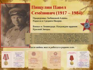 Пищулин Павел Семёнович (1917 – 1984). Прадедушка Любимовой Алины. Родился в