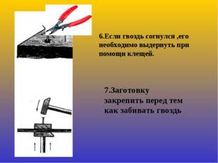 6.Если гвоздь согнулся ,его необходимо выдернуть при помощи клещей. 7.Заготов
