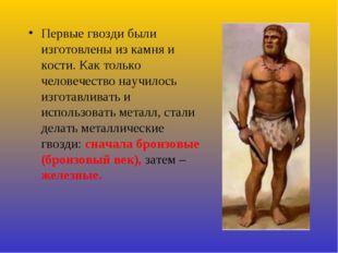 Первые гвозди были изготовлены из камня и кости. Как только человечество науч