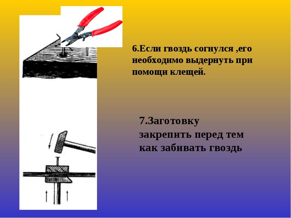 6.Если гвоздь согнулся ,его необходимо выдернуть при помощи клещей. 7.Заготов...