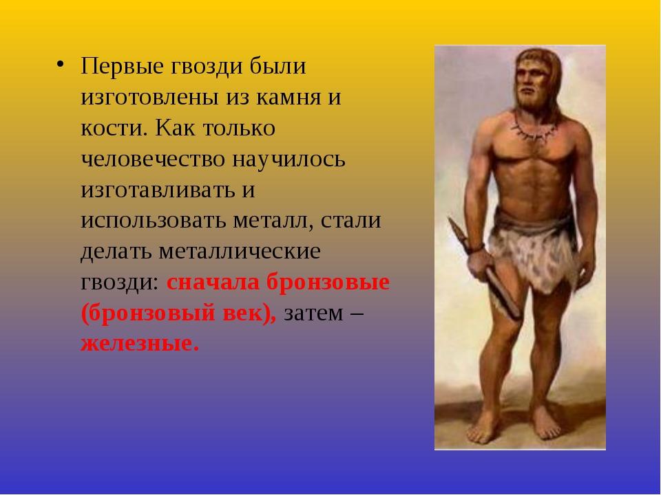 Первые гвозди были изготовлены из камня и кости. Как только человечество науч...