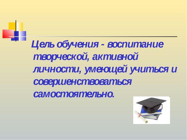 Цель обучения - воспитание творческой, активной личности, умеющей учиться и...