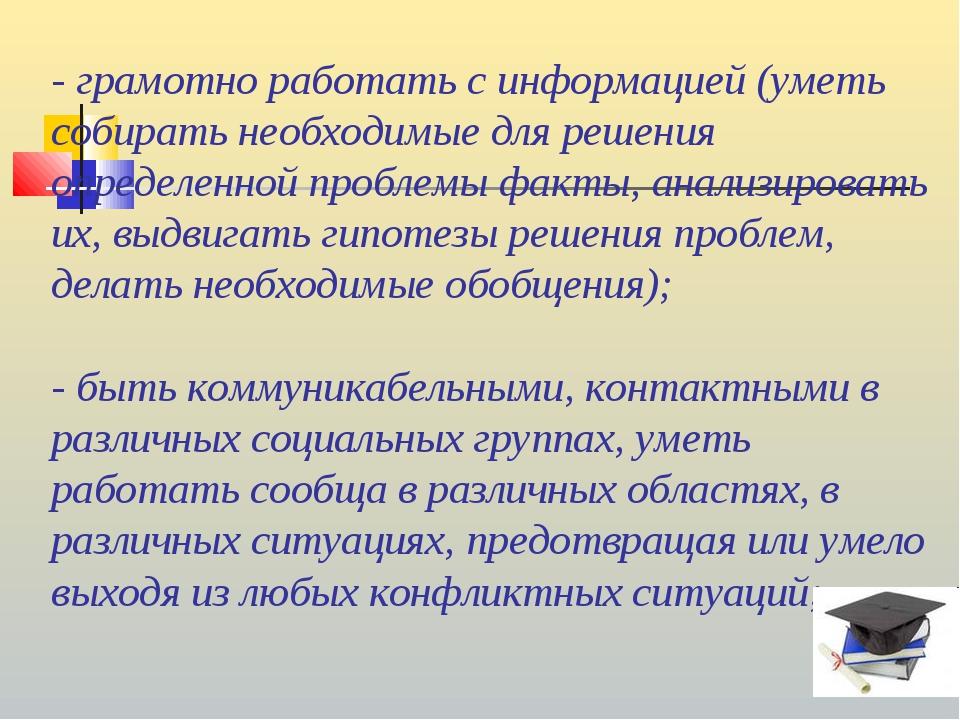- грамотно работать с информацией (уметь собирать необходимые для решения опр...