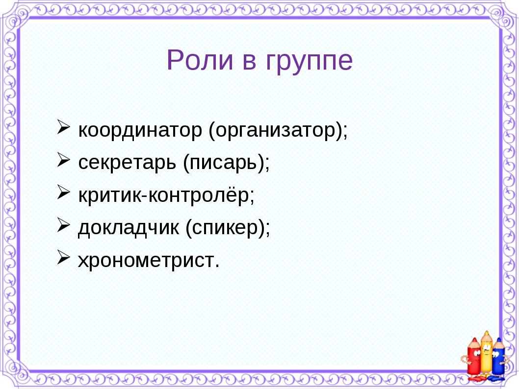Роли в группе координатор (организатор); секретарь (писарь); критик-контролёр...