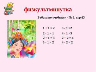 физкультминутка 1 + 1 = 2 Работа по учебнику - № 6, стр.63 2 - 1 = 1 2 + 1 =