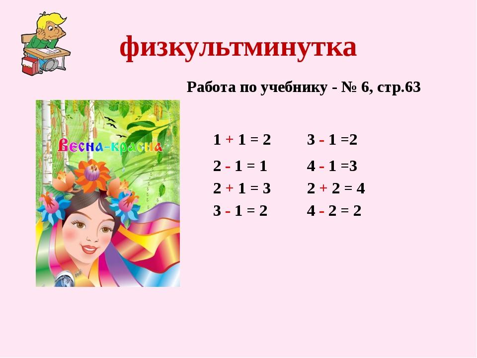 физкультминутка 1 + 1 = 2 Работа по учебнику - № 6, стр.63 2 - 1 = 1 2 + 1 =...