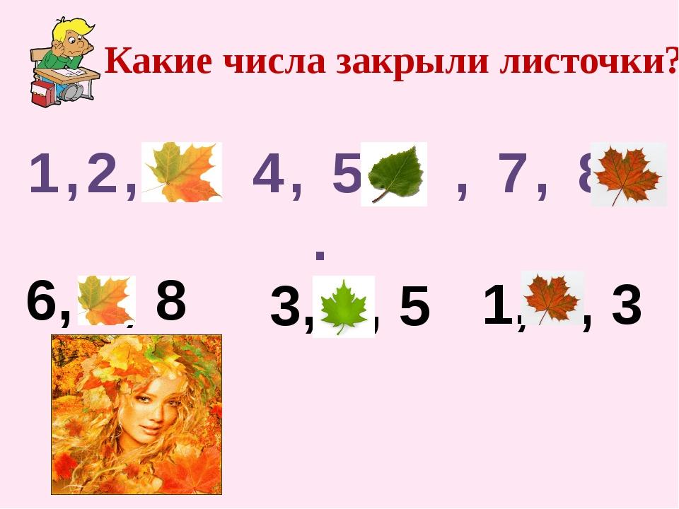 Какие числа закрыли листочки? 1,2, . , 4, 5, . , 7, 8, . 3 6 9 6, . , 8 7 3,...