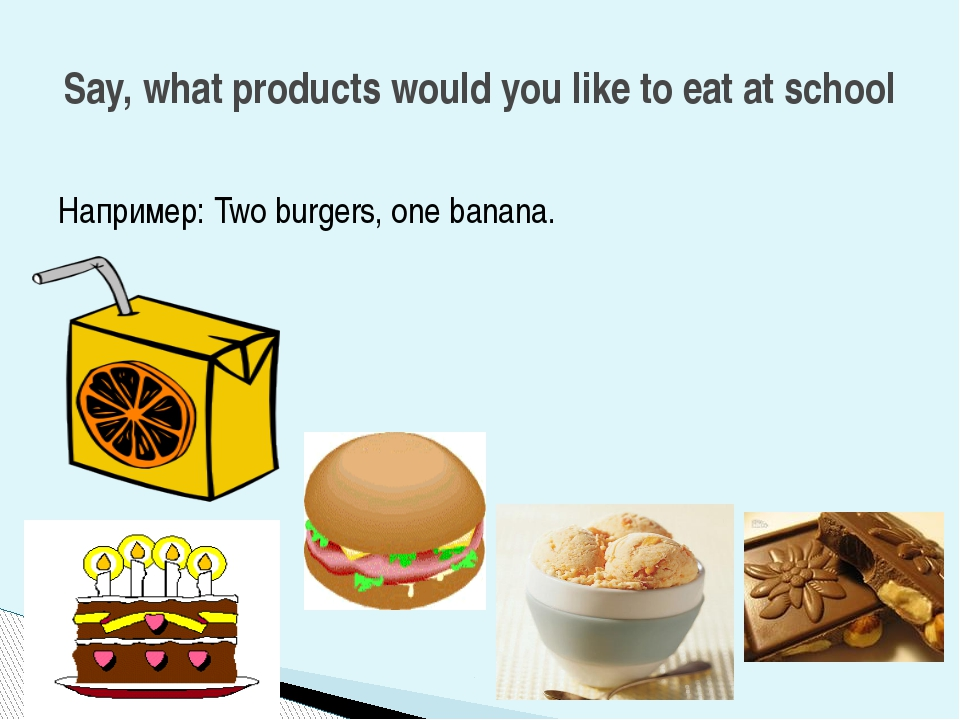 Например: Two burgers, one banana. Say, what products would you like to eat a...