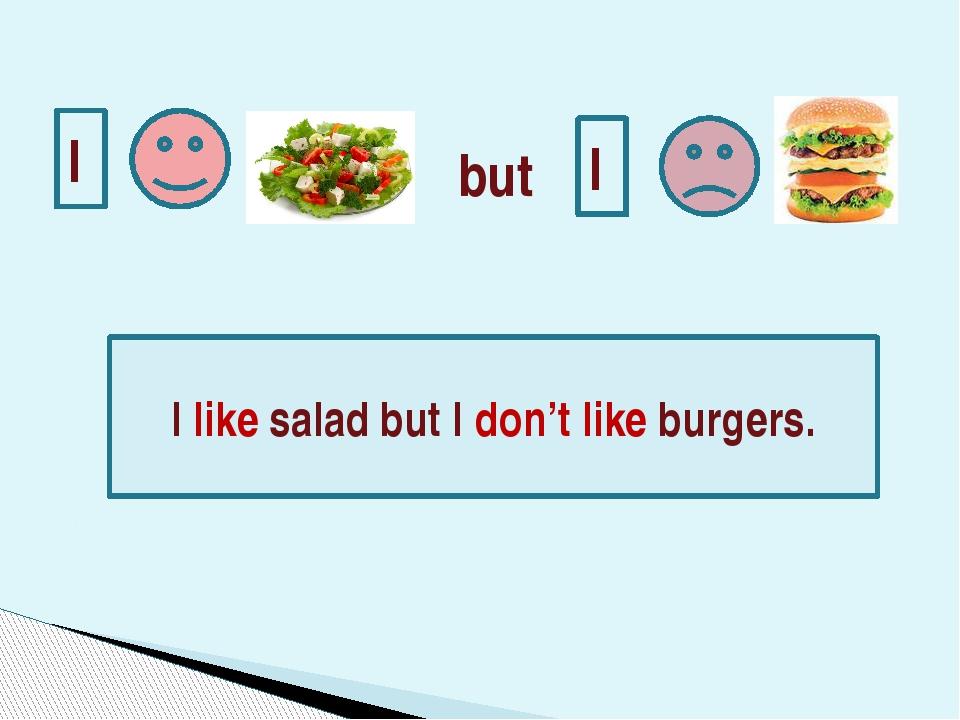 I I I like salad but I don't like burgers. but