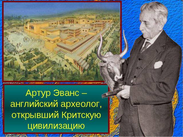 Артур Эванс – английский археолог, открывший Критскую цивилизацию