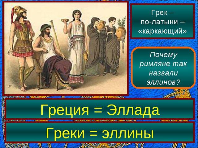 Грек – по-латыни – «каркающий» Почему римляне так назвали эллинов? Греция = Э...