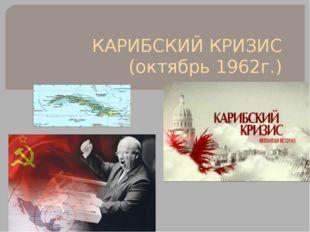 КАРИБСКИЙ КРИЗИС (октябрь 1962г.)