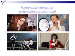 Начальник-женщина в женском коллективе!