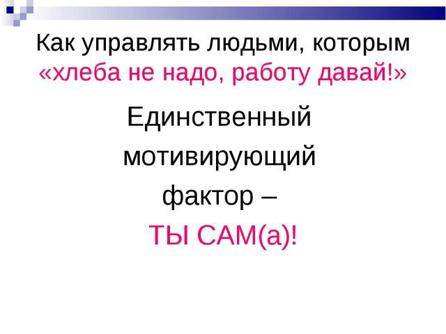 Как управлять людьми, которым «хлеба не надо, работу давай!» Единственный мот...