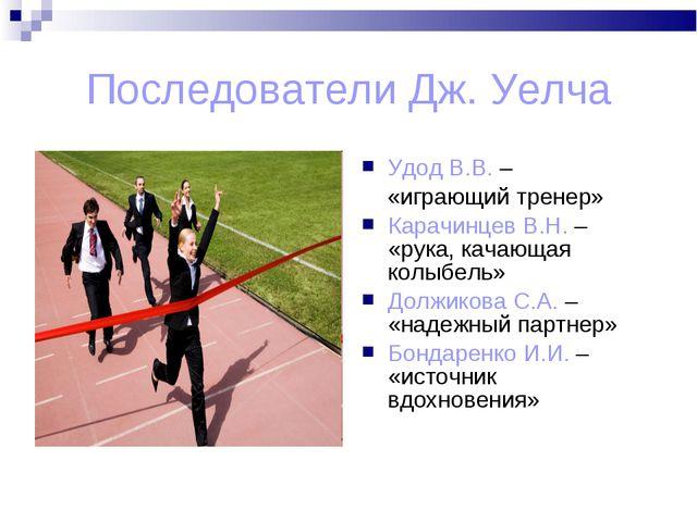 Последователи Дж. Уелча Удод В.В. – «играющий тренер» Карачинцев В.Н. – «рука...