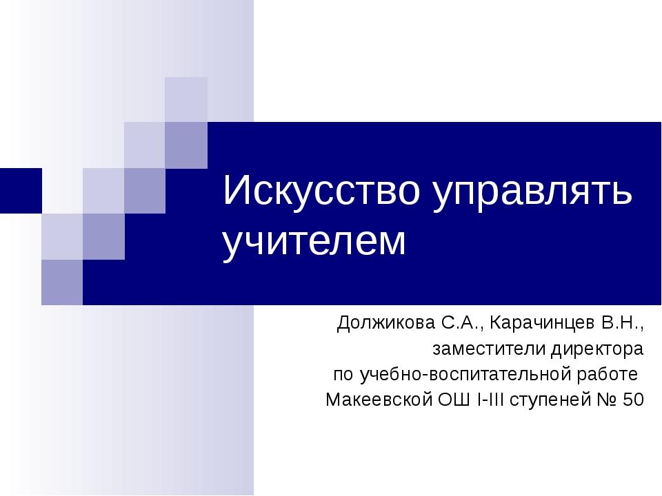Искусство управлять учителем Должикова С.А., Карачинцев В.Н., заместители дир...