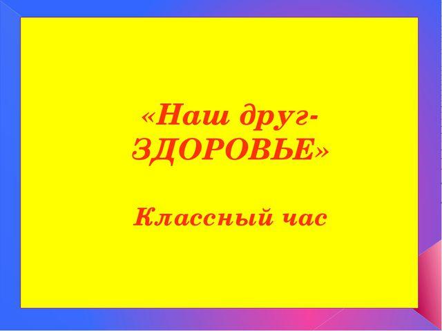 «Наш друг-ЗДОРОВЬЕ» Классный час