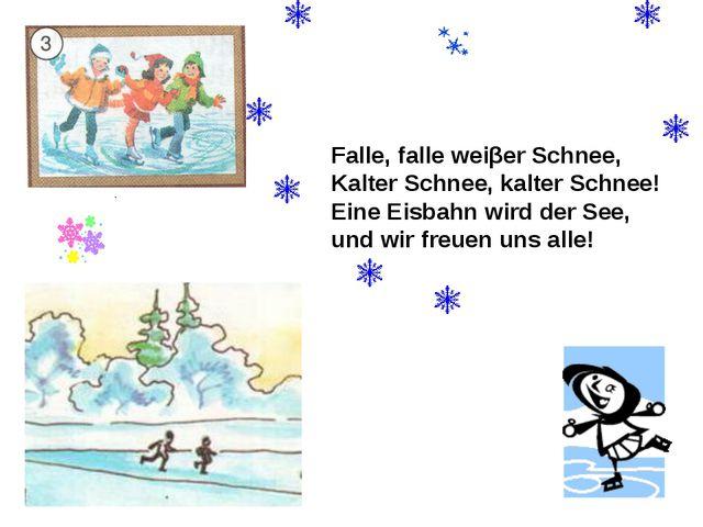 Falle, falle weiβer Schnee, Kalter Schnee, kalter Schnee! Eine Eisbahn wird d...