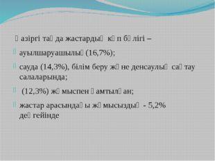 Қазіргі таңда жастардың көп бөлігі – ауылшаруашылық(16,7%); сауда (14,3%), б