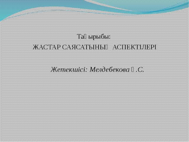 Тақырыбы: ЖАСТАР САЯСАТЫНЫҢ АСПЕКТІЛЕРІ Жетекшісі: Мелдебекова Ұ.С.