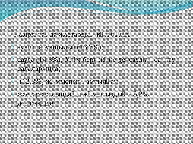 Қазіргі таңда жастардың көп бөлігі – ауылшаруашылық(16,7%); сауда (14,3%), б...