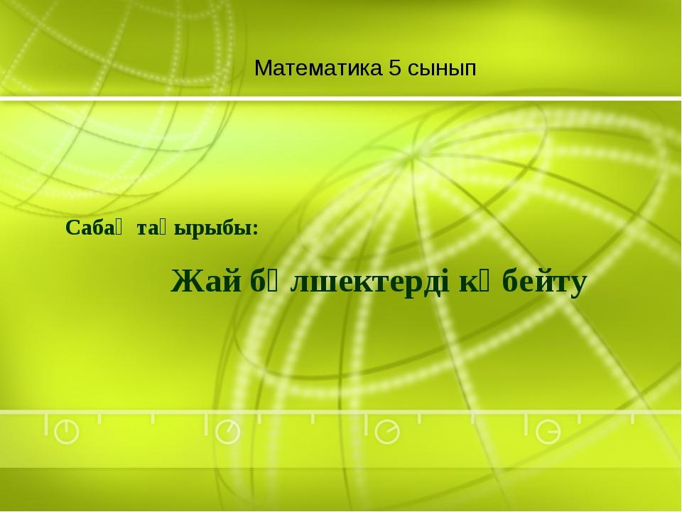 Математика 5 сынып Жай бөлшектерді көбейту Сабақ тақырыбы: