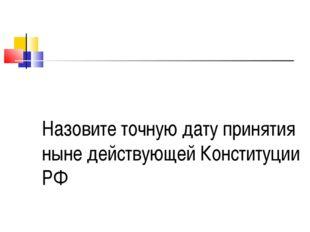 Назовите точную дату принятия ныне действующей Конституции РФ