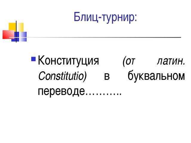 Блиц-турнир: Конституция (от латин. Constitutio) в буквальном переводе………..