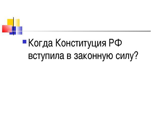 Когда Конституция РФ вступила в законную силу?