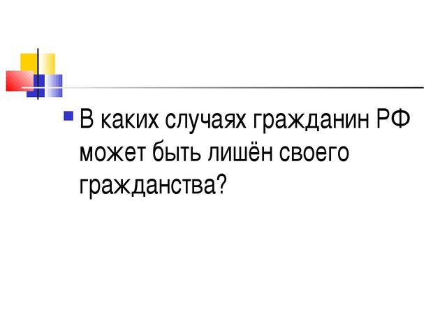 В каких случаях гражданин РФ может быть лишён своего гражданства?