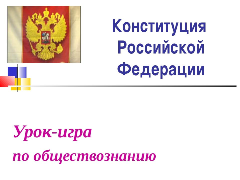 Конституция Российской Федерации Урок-игра по обществознанию