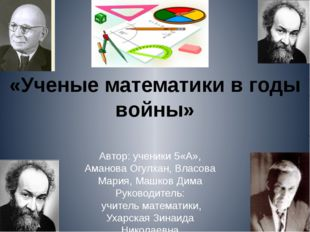 «Ученые математики в годы войны» Автор: ученики 5«А», Аманова Огулхан, Власов