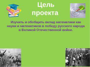 Изучить и обобщить вклад математики как науки и математиков в победу русского