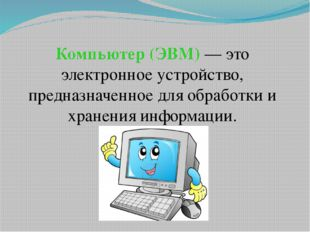 Компьютер (ЭВМ) — это электронное устройство, предназначенное для обработки и