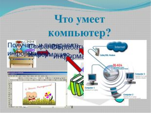 Что умеет компьютер? Обрабатывать информацию. Сохранять информацию Получать и