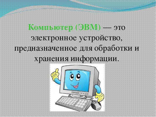 Компьютер (ЭВМ) — это электронное устройство, предназначенное для обработки и...