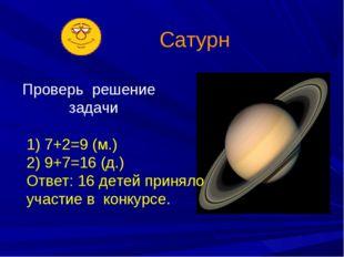 Сатурн Проверь решение задачи 1) 7+2=9 (м.) 2) 9+7=16 (д.) Ответ: 16 детей пр