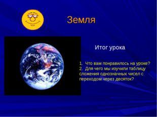 Земля Итог урока Что вам понравилось на уроке? Для чего мы изучили таблицу сл