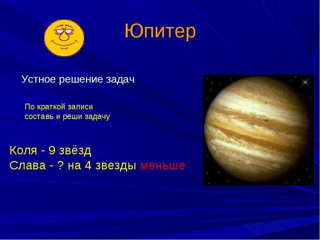 Юпитер Устное решение задач Коля - 9 звёзд Слава - ? на 4 звезды меньше По кр...
