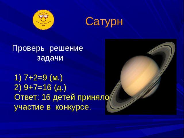 Сатурн Проверь решение задачи 1) 7+2=9 (м.) 2) 9+7=16 (д.) Ответ: 16 детей пр...