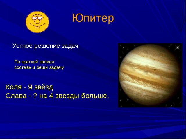 Юпитер Устное решение задач Коля - 9 звёзд Слава - ? на 4 звезды больше. По к...