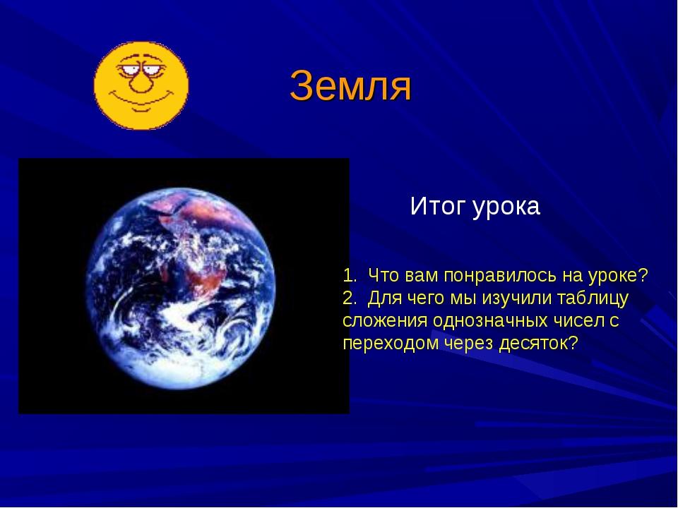 Земля Итог урока Что вам понравилось на уроке? Для чего мы изучили таблицу сл...