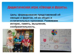 Цель: формирование представлений об овощах и фруктах, об их общих и отличител