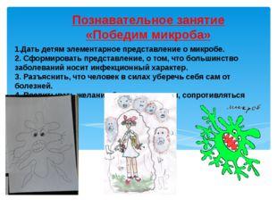 1.Дать детям элементарное представление о микробе. 2. Сформировать представле