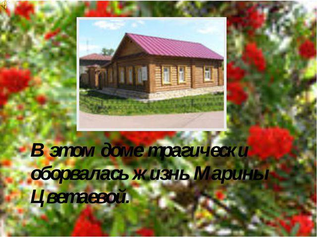 В этом доме трагически оборвалась жизнь Марины Цветаевой.