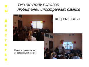 «Первые шаги» Конкурс проектов на иностранных языках ТУРНИР ПОЛИТОЛОГОВ любит