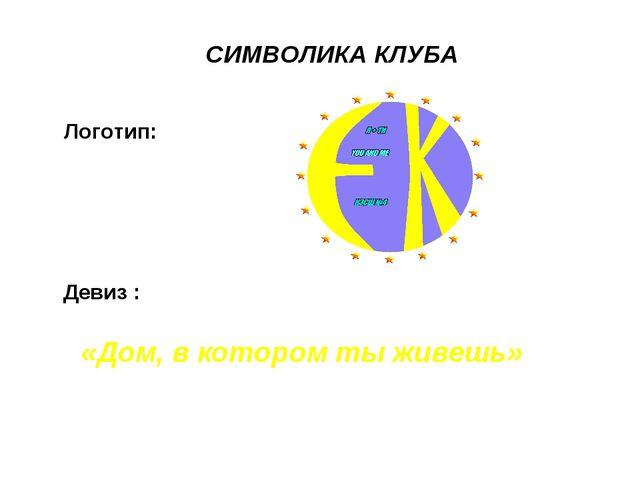 СИМВОЛИКА КЛУБА Логотип: «Дом, в котором ты живешь» Девиз :