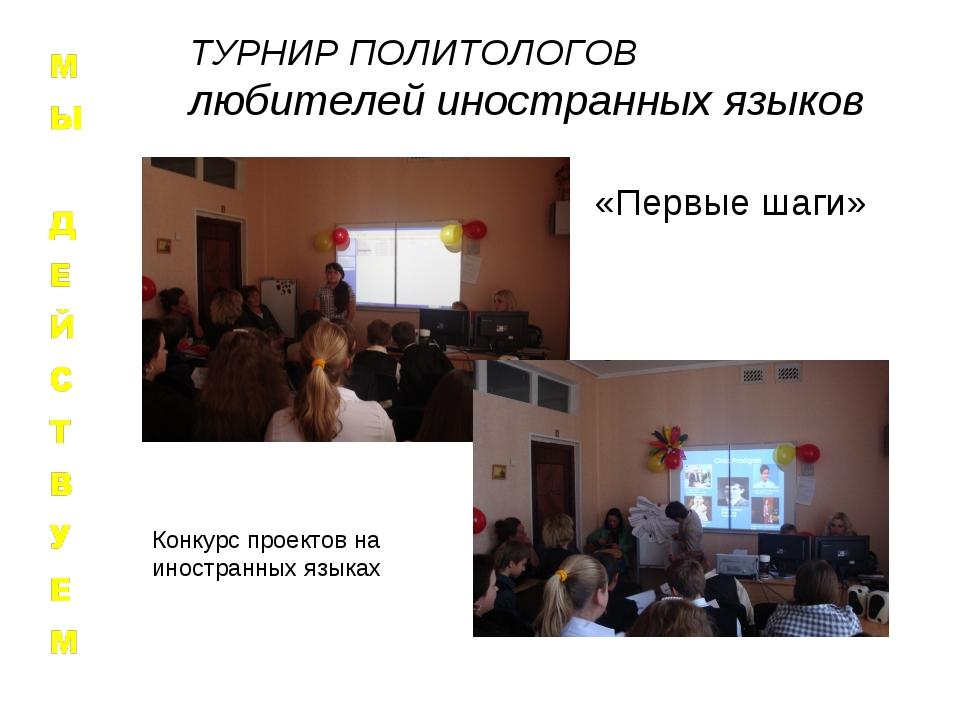 «Первые шаги» Конкурс проектов на иностранных языках ТУРНИР ПОЛИТОЛОГОВ любит...