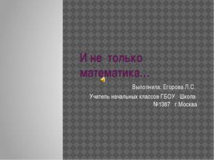 И не только математика… Выполнила: Егорова Л.С. Учитель начальных классов ГБО