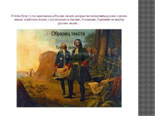 И снова Петр 1 стал приглашать в Россию людей, которые могли научить русских